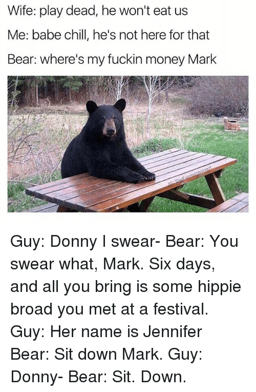 Chill, Money, and Bear: Wife: play dead, he won't eat us  Me: babe chill, he's not here for that  Bear: where's my fuckin money Mark Guy: Donny I swear- Bear: You swear what, Mark. Six days, and all you bring is some hippie broad you met at a festival. Guy: Her name is Jennifer Bear: Sit down Mark. Guy: Donny- Bear: Sit. Down.