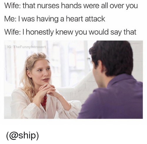 Heart, Wife, and Dank Memes: Wife: that nurses hands were all over you  Me: I was having a heart attack  Wife: I honestly knew you would say that  IG: TheFunnylntrovert (@ship)