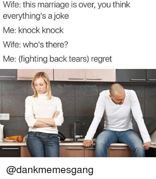 Marriage, Regret, and Wife: Wife: this marriage is over, you think  everything's a joke  Me: knock knock  Wife: who's there?  Me: (fighting back tears) regret  IG: TheFunnyintrovert @dankmemesgang