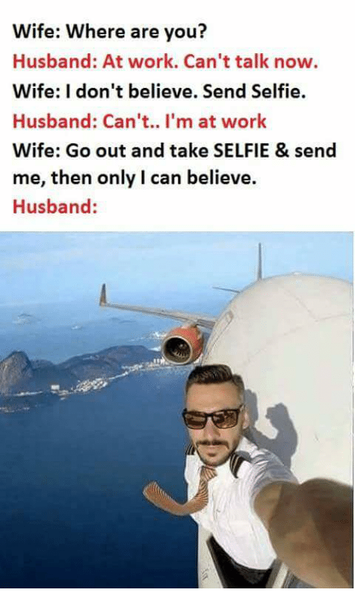Selfie, Work, and Husband: Wife: Where are you?  Husband: At work. Can't talk now.  Wife: I don't believe. Send Selfie.  Husband: Can't.. I'm at work  Wife: Go out and take SELFIE & send  me, then only I can believe.  Husband: