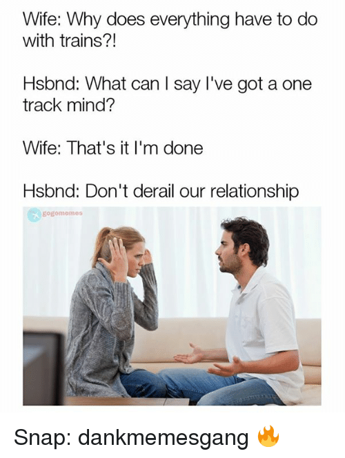 Memes, 🤖, and Snap: Wife: Why does everything have to do  with trains?!  Hsbnd: What can I say I've got a one  track mind?  Wife: That's it I'm done  Hsbnd: Don't derail our relationship  gogo memos Snap: dankmemesgang 🔥