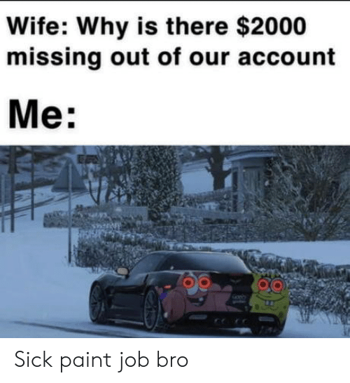 Paint, Wife, and Sick: Wife: Why is there $2000  missing out of our account  Me: Sick paint job bro