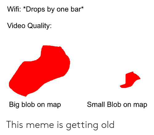 Meme, History, and Video: Wifi: *Drops by one bar*  Video Quality:  Small Blob on map  Big blob on map This meme is getting old