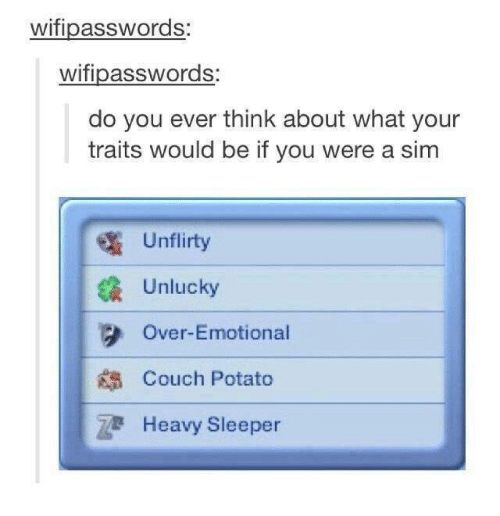 Couch, Potato, and Sims: wifipasswords  wifipasswords:  do you ever think about what your  traits would be if you were a sim  Un flirty  Unlucky  3 Over-Emotional  Couch Potato  Heavy Sleeper