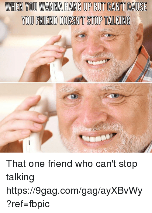 9gag, Dank, and 🤖: WIHEN YOU WANINA HANG UP BUT CANT CAUSE  YOU FRIEND DOESN'T STOP TALKING That one friend who can't stop talking https://9gag.com/gag/ayXBvWy?ref=fbpic