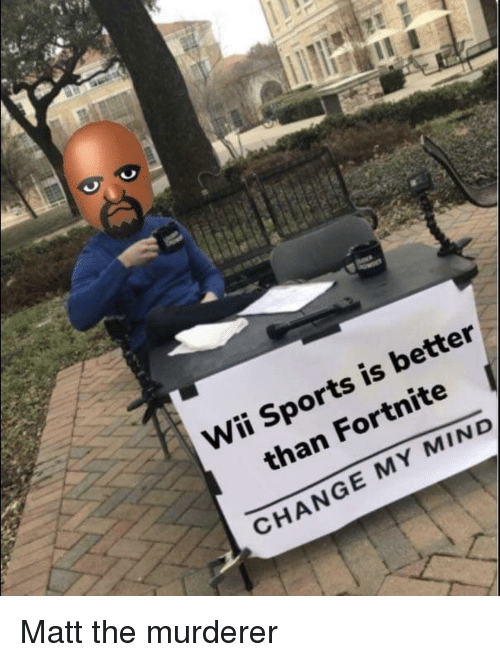 Sports, Change, and Mind: Wii Sports is better  than Fortnite  CHANGE MY MIND Matt the murderer