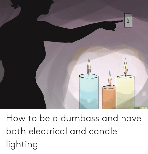 How To, Wiki, and How: wiki How How to be a dumbass and have both electrical and candle lighting