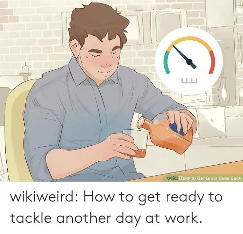 Tumblr, Work, and Blog: wiki How to Get Brain Cells Back wikiweird:  How to get ready to tackle another day at work.