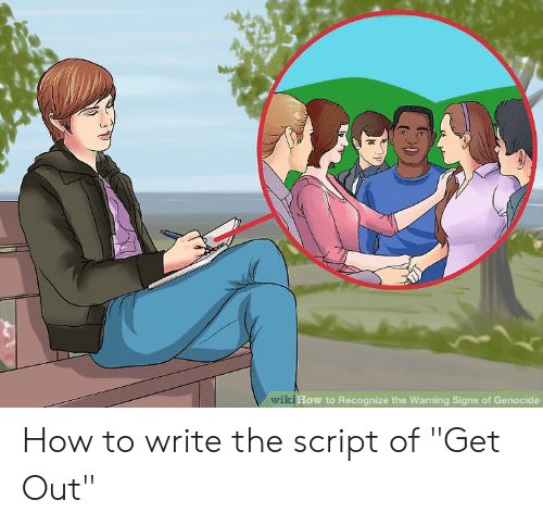 "How To, Wiki, and How: wiki  How to Recognize the Warning Signs of Genocide How to write the script of ""Get Out"""