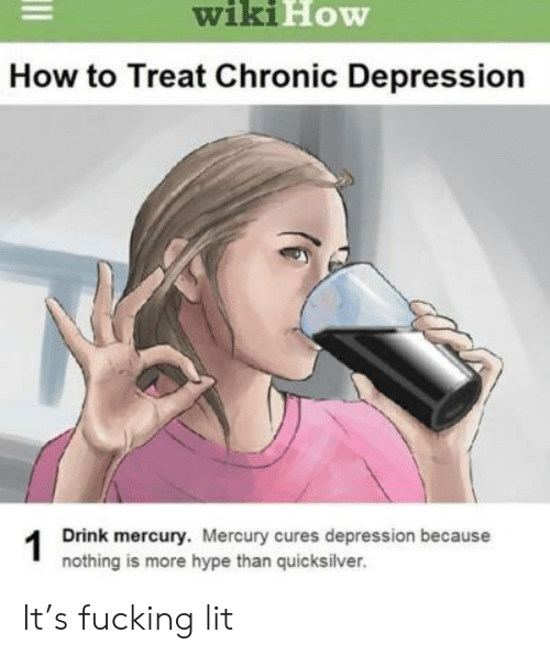 Fucking, Hype, and Lit: wikiHow  How to Treat Chronic Depression  Drink mercury. Mercury cures depression because  1  nothing is more hype than quicksilver. It's fucking lit