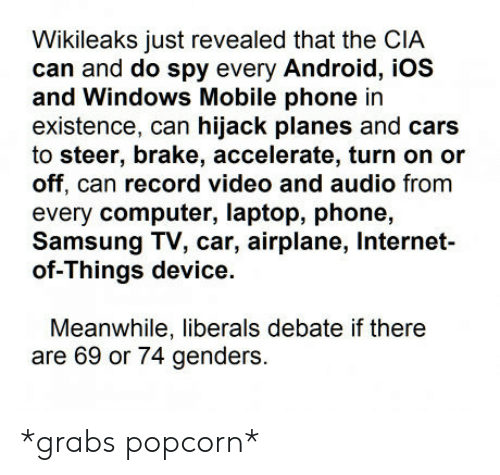 Android, Cars, and Internet: Wikileaks just revealed that the CIA  can and do spy every Android, iOS  and Windows Mobile phone in  existence, can hijack planes and cars  to steer, brake, accelerate, turn on or  off, can record video and audio fromm  every computer, laptop, phone,  Samsung TV, car, airplane, Internet-  of-Things device.  Meanwhile, liberals debate if there  are 69 or 74 genders. *grabs popcorn*