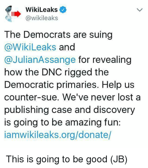 Memes, Lost, and Good: WikiLeaks  @wikileaks  The Democrats are suing  @WikiLeaks and  @JulianAssange for revealing  how the DNC rigged the  Democratic primaries. Help us  counter-sue. We've never lost a  publishing case and discovery  is going to be amazing fun:  iamwikileaks.org/donate/ This is going to be good (JB)