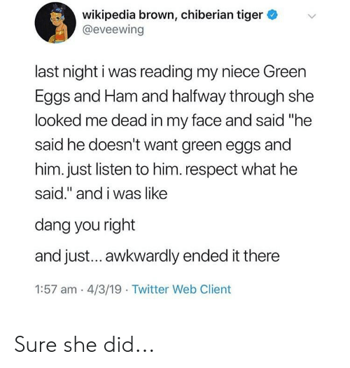 """Respect, Twitter, and Wikipedia: wikipedia brown, chiberian tiger  @eveewing  last night i was reading my niece Green  Eggs and Ham and halfway through she  looked me dead in my face and said """"he  said he doesn't want green eggs and  him. just listen to him.respect what he  said."""" and i was like  dang you right  and just... awkwardly ended it there  1:57 am 4/3/19 Twitter Web Client Sure she did..."""