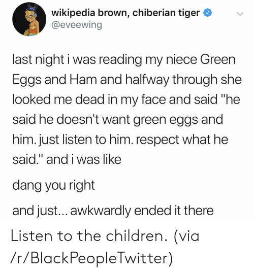 "Blackpeopletwitter, Children, and Respect: wikipedia brown, chiberian tiger *v  @eveewing  last night i was reading my niece Green  Eggs and Ham and halfway through she  looked me dead in my face and said ""he  said he doesn't want green eggs and  him. just listen to him. respect what he  said."" and i was like  dang you right  and just... awkwardly ended it there Listen to the children. (via /r/BlackPeopleTwitter)"