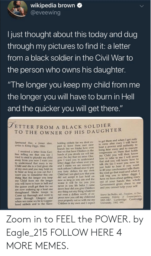 """Children, Dank, and God: wikipedia brown  @eveewing  I just thought about this today and dug  through my pictures to find it: a letter  from a black soldier in the Civil War to  the person who owns his daughter.  """"The longer you keep my child from me  the longer you will have to burn in Hell  and the quicker you will get there  ETTER FROM A BLACK SOLDIER  O THE OWNER OF HIS DAUGHTER  Kitey Dice r såane. holding rebbels for we dont ex to get them and when I get redy  t to leave there root neor to come after mary I will have  anch but we thinke how ever bout a powrer and autherity to  letter from Cari that we that have Children in the bring hear away and to exacute  you say 1 hands of you devels we will trie  o steal to plunder my child your the day that we enter Glas  I want you to understand  diggs that where ever you  given rite and I meets we are enmays to  own and you may hold on each orthere I offered once to pay  to hear as long as you can but I you forty dollars for my own  want you to remembor this one Child but I am glad now that you  vengencens on them that holds  my Child you will then know  how to talke to me I will asure  that and you will know how to  talk rite too I want you now to  just hold to hear if you want  to iff your conchosence tells thats  the road go that road and what it  to understand that mary is my  Child and she is a God  longor you keep did not accept it Just hold on will brig you to kittey diggs I  from me the longor now as long as you can and the have no fears about getting mary  out of your hands this whole  Govenment gives chear to me  worse it will be for you you  I came  to burn in hell and  the quicer youll get their for we  never in you life befor  are now makeing up a bout one down hear did you give Children and you cannot help your self  Come up tharough and wont to  not even a dollars worth of ex  Source: Ira Berlin, ed., Freedom, A Doc  when we come wo be to Coppe  hood rabbels  your property not so with me my 1861-1867. Ca"""