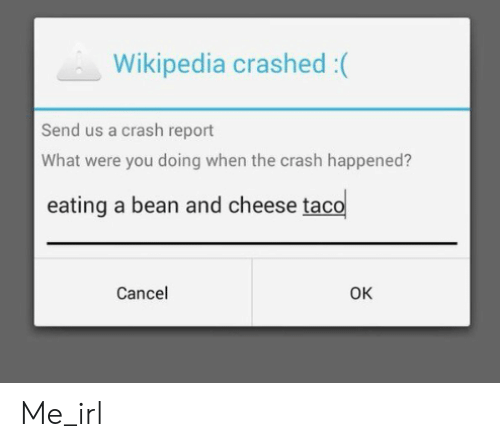 Wikipedia, Irl, and Me IRL: Wikipedia crashed :(  Send us a crash report  What were you doing when the crash happened?  eating a bean and cheese taco  Cancel  OK Me_irl