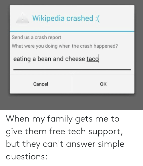 Family, Reddit, and Wikipedia: Wikipedia crashed :(  Send us a crash report  What were you doing when the crash happened?  eating a bean and cheese taco  Cancel  OK When my family gets me to give them free tech support, but they can't answer simple questions: