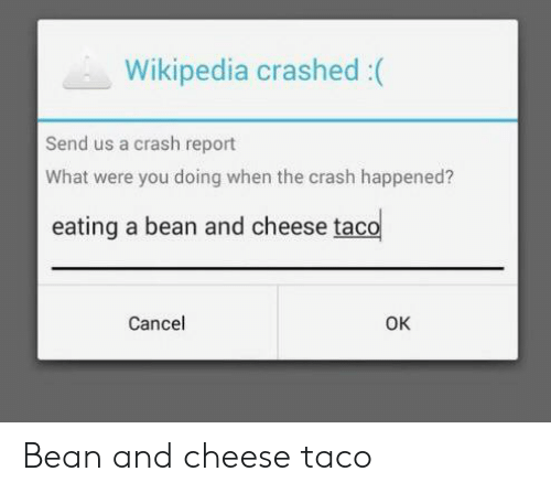Wikipedia, Crash, and Cheese: Wikipedia crashed:(  Send us a crash report  What were you doing when the crash happened?  eating a bean and cheese taco  Cancel  OK Bean and cheese taco