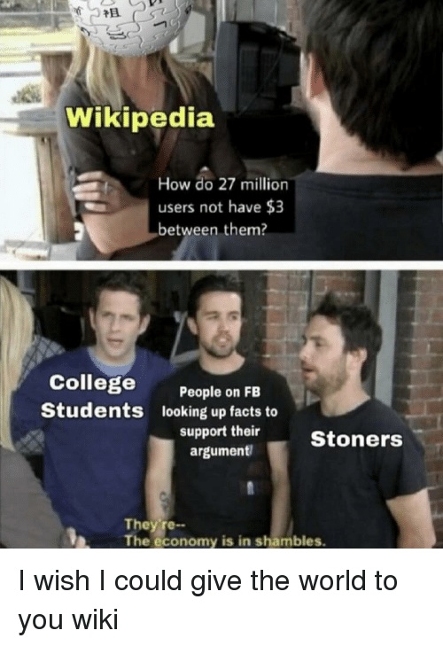 College, Facts, and Wikipedia: Wikipedia  How do 27 million  users not have $3  between them?  College  Students  People on FB  looking up facts to  argument  support theirStoners  They re--  The economy is in shambles. I wish I could give the world to you wiki