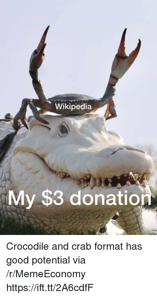 Wikipedia, Good, and Crab: Wikipedia  My $3 donatio Crocodile and crab format has good potential via /r/MemeEconomy https://ift.tt/2A6cdfF