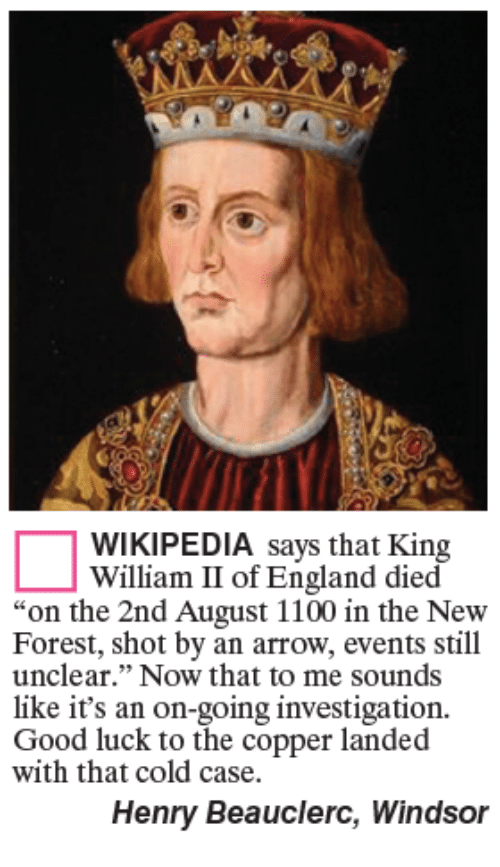 "England, Memes, and Wikipedia: WIKIPEDIA says that King  William II of England died  ""on the 2nd August 1100 in the New  Forest, shot by an arrow, events still  unclear."" Now that to me sounds  like it's an on-going investigation.  Good luck to the copper landed  with that cold case.  Henry Beauclerc, Windsor"
