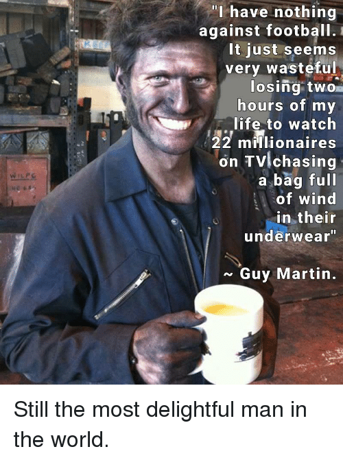 """Funny, Wind, and The World: WIL PG  """"I have nothing  against football.  It just seems  very wasteful  losing two  hours of my  life to watch  22 millionaires  on TV chasing  a bag full  of wind  in their  underwear""""  Guy Martin Still the most delightful man in the world."""