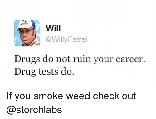 Drugs, Weed, and Drug: Wil  @WillyFerrel  Drugs do not ruin your career  Drug tests do. If you smoke weed check out @storchlabs