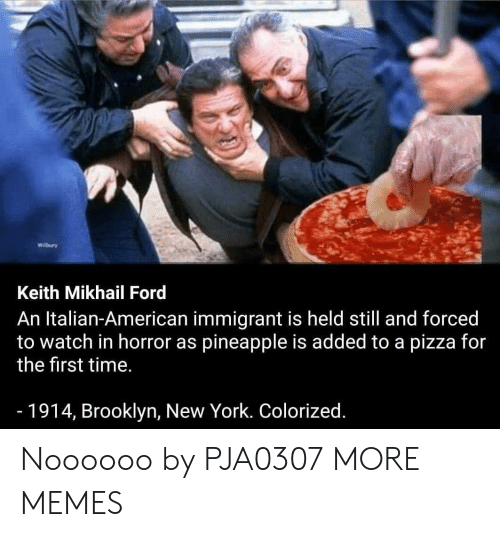 Dank, Memes, and New York: Wilbury  Keith Mikhail Ford  An Italian-American immigrant is held still and forced  to watch in horror as pineapple is added to a pizza for  the first time.  -1914, Brooklyn, New York. Colorized. Noooooo by PJA0307 MORE MEMES