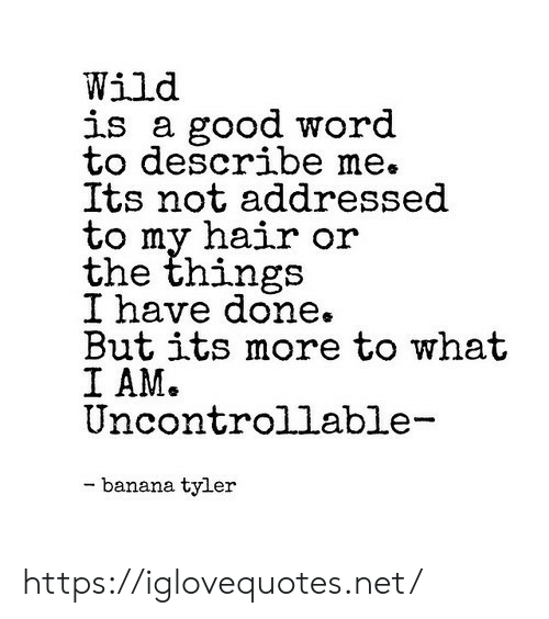 Banana, Good, and Hair: Wild  is a good word  to describe m  Its not addressed  to my hair or  the things  I nave done.  But its more to what  I AM.  Uncontrollable  e.  - banana tyler https://iglovequotes.net/