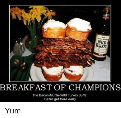Memes, Breakfast, and Turkey: WILD  TURKEh  BREAKFAST OF CHAMPIONS  The Bacon-Muffin-Wild Turkey Buffet  Better get there early Yum.