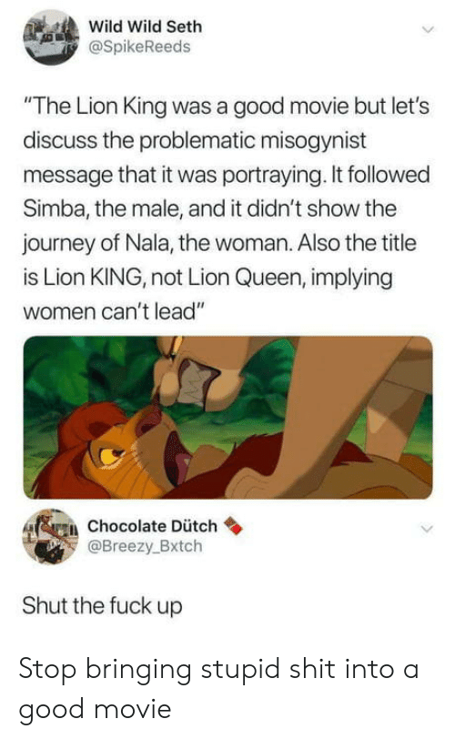 "Journey, Shit, and Queen: Wild Wild Seth  SpikeReeds  The Lion King was a good movie but let's  discuss the problematic misogynist  message that it was portraying. It followed  Simba, the male, and it didn't show the  journey of Nala, the woman. Also the title  is Lion KING, not Lion Queen, implying  women can't lead""  fggi, chocolate Dütch  Breezy.Bxtch  Shut the fuck up Stop bringing stupid shit into a good movie"
