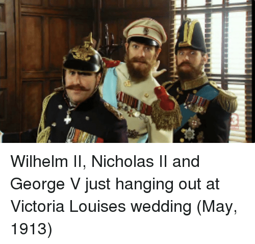 Wedding, Victoria, and May: Wilhelm II, Nicholas II and George V just hanging out at Victoria Louises wedding (May, 1913)