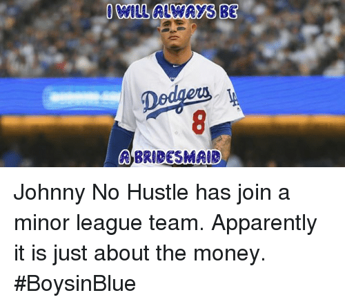 Apparently, Memes, and Money: WILL ALWAYS BE  erra  BRIDESMAIR Johnny No Hustle has join a minor league team. Apparently it is just about the money. #BoysinBlue