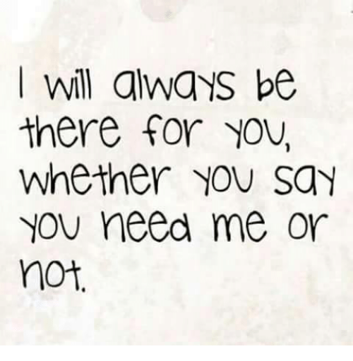 Quotes About Love Relationships: Will Always Be There For YOU Whether NON Say YOU Need Me