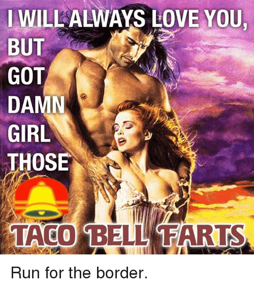 will always love you but got damn girl those taco 17220780 will always love you but got damn girl those taco bell farts run,I Will Always Love You Meme