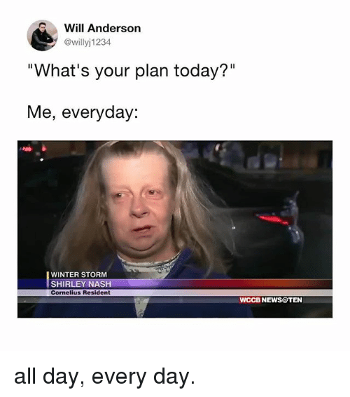 """News, Winter, and Today: Will Anderson  @willyj1234  """"What's your plan today?""""  Me, everyday:  WINTER STORM  SHIRLEY NASH  Cornelius Resident  WCCB NEWS@TEN all day, every day."""