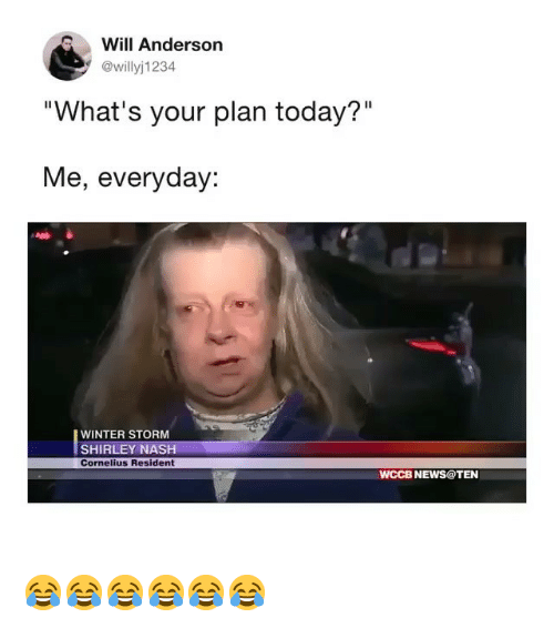 """News, Winter, and Today: Will Anderson  @willyj1234  """"What's your plan today?""""  Me, everyday:  WINTER STORM  SHIRLEY NASH  Cornelius Resident  WCCB NEWS@TEN 😂😂😂😂😂😂"""