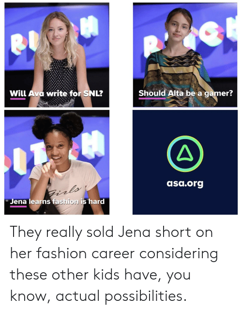 Fashion, Snl, and Kids: Will Ava write for SNL?  Should Alta be a gamer?  asa.org  Jena learns fashion is hard They really sold Jena short on her fashion career considering these other kids have, you know, actual possibilities.