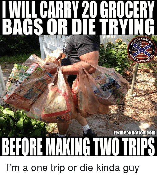 Memes, 🤖, and Com: WILL CARRY 20 GROCERY  BAGS OR DIE TRYING  NECK NAT  RADITION  rednecknation.com  BEFORE MAKING TWO TRIPS I'm a one trip or die kinda guy