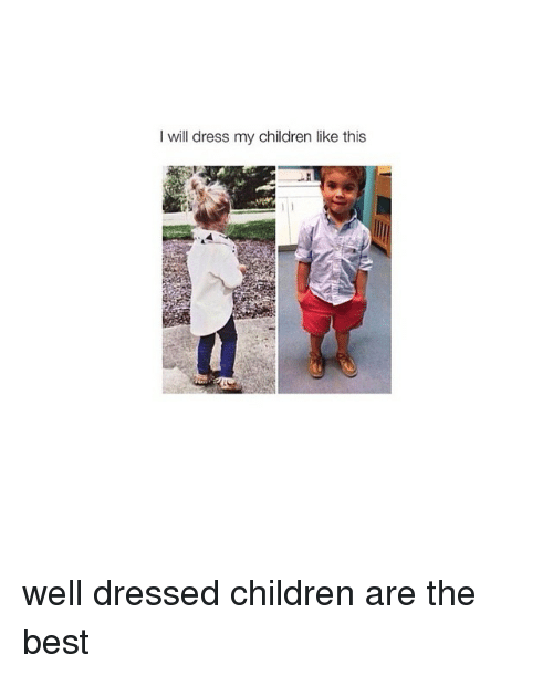 Children, Best, and Dress: will dress my children like this well dressed children are the best