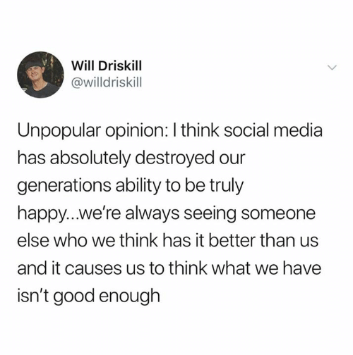 Relationships, Social Media, and Good: Will Driskill  @willdriskill  Unpopular opinion: I think social media  has absolutely destroyed our  generations ability to be truly  happy...we're always seeing someone  else who we think has it better than us  and it causes us to think what we have  isn't good enough
