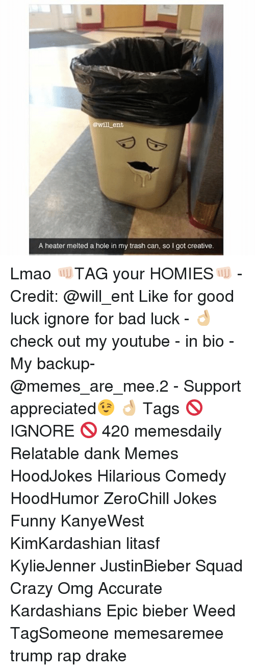 Memes, Bad Luck, and 🤖: @will ent  A heater melted a hole in my trash can, so I got creative. Lmao 👊🏻TAG your HOMIES👊🏻 - Credit: @will_ent Like for good luck ignore for bad luck - 👌🏼check out my youtube - in bio - My backup- @memes_are_mee.2 - Support appreciated😉 👌🏼 Tags 🚫 IGNORE 🚫 420 memesdaily Relatable dank Memes HoodJokes Hilarious Comedy HoodHumor ZeroChill Jokes Funny KanyeWest KimKardashian litasf KylieJenner JustinBieber Squad Crazy Omg Accurate Kardashians Epic bieber Weed TagSomeone memesaremee trump rap drake