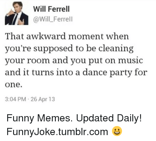 Funny, Memes, and Music: Will Ferrel  @Will_Ferrell  That awkward moment when  you're supposed to be cleaning  your room and you put on music  and it turns into a dance party for  one.  3:04 PM 26 Apr 13 Funny Memes. Updated Daily! ⇢ FunnyJoke.tumblr.com 😀