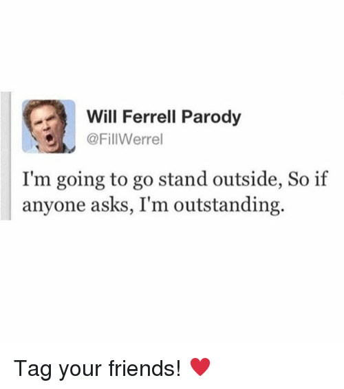Friends, Memes, and Will Ferrell: Will Ferrell Parody  @FillWerrel  I'm going to go stand outside, So if  anyone asks, I'm outstanding. Tag your friends! ♥️