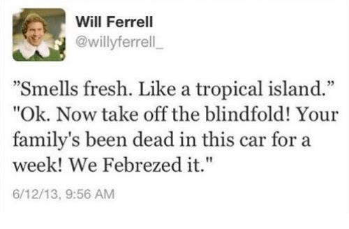 "Dank, Will Ferrell, and 🤖: Will Ferrell  @willy ferrell  ""Smells fresh. Like a tropical island.""  ""Ok. Now take off the blindfold! Your  family's been dead in this car for a  week! We Febrezed it.""  6/12/13, 9:56 AM"
