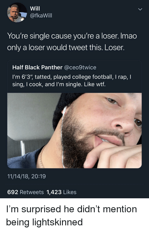 "College, College Football, and Football: Will  @fkaWill  You're single cause you're a loser. Imao  only a loser would tweet this. Loser.  Half Black Panther @ceo9twice  I'm 6'3"" tatted, played college football, I rap, I  sing, I cook, and l'm single. Like wtf  11/14/18, 20:19  692 Retweets 1,423 Likes I'm surprised he didn't mention being lightskinned"