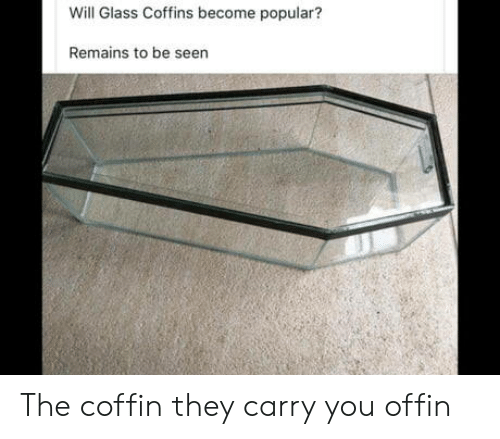 Glass, Will, and They: Will Glass Coffins become popular?  Remains to be seen The coffin they carry you offin