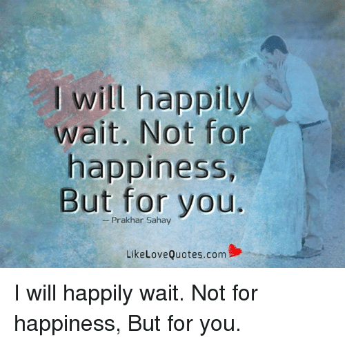 Will Happily Wait Not for Happiness but for You Like Love ...