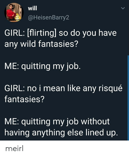 Girl, Mean, and Wild: will  @HeisenBarry2  GIRL: [flirting] so do you have  any wild fantasies?  ME: quitting my job.  GIRL: no i mean like any risqué  fantasies?  ME: quitting my job without  having anything else lined up. meirl