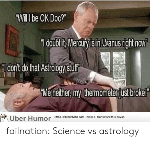 Cars, Tumblr, and Uber: Will I be OK Doc?  doubtits Mercury is in Uranusright now  dont do that Astrology stuf  Me nether, my themameterjust brokel  Uber Humor  2013, still no flying cars. Instead, blankets with sleeves. failnation:  Science vs astrology